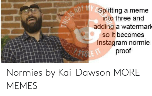 Dank, Instagram, and Meme: Splitting a meme  into three and  adding a watermarh  so it becomes  Instagram normie  proof Normies by Kai_Dawson MORE MEMES