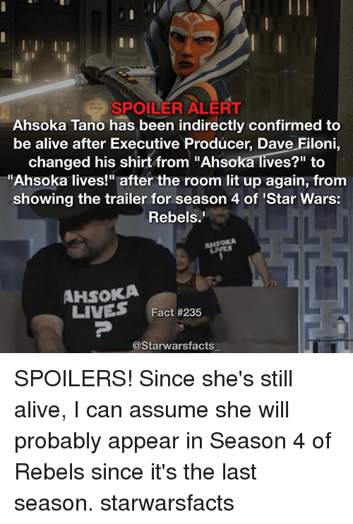 """Spoiler Alerts: SPOILER ALERT  Ahsoka Tano has been indirectly confirmed to  be alive after Executive Producer, Dave Filoni  changed his shirt from """"Ahsoka lives?"""" to  Ahsoka lives!"""" after the room lit up again, from  showing the trailer for season 4 of Star Wars:  Rebels  AHsoKA  LIVES  Fact #235  @Starwarsfacts SPOILERS! Since she's still alive, I can assume she will probably appear in Season 4 of Rebels since it's the last season. starwarsfacts"""