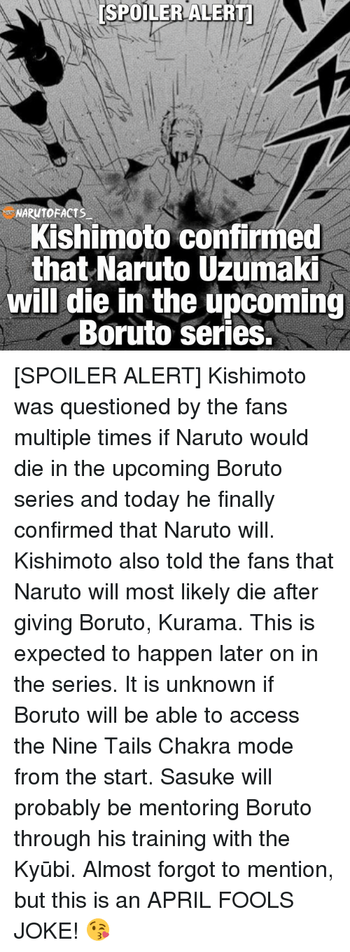 Spoiler Alerts: [SPOILER ALERTI  Kishimoto confirmed  that Naruto Uzumaki  will die in the upcoming  Boruto Series. [SPOILER ALERT] Kishimoto was questioned by the fans multiple times if Naruto would die in the upcoming Boruto series and today he finally confirmed that Naruto will. Kishimoto also told the fans that Naruto will most likely die after giving Boruto, Kurama. This is expected to happen later on in the series. It is unknown if Boruto will be able to access the Nine Tails Chakra mode from the start. Sasuke will probably be mentoring Boruto through his training with the Kyūbi. Almost forgot to mention, but this is an APRIL FOOLS JOKE! 😘