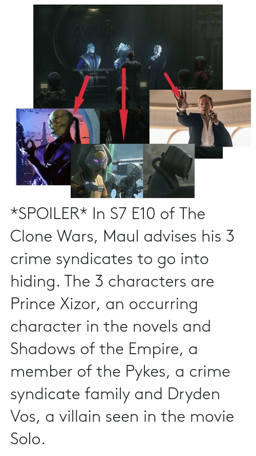 Villain: *SPOILER* In S7 E10 of The Clone Wars, Maul advises his 3 crime syndicates to go into hiding. The 3 characters are Prince Xizor, an occurring character in the novels and Shadows of the Empire, a member of the Pykes, a crime syndicate family and Dryden Vos, a villain seen in the movie Solo.