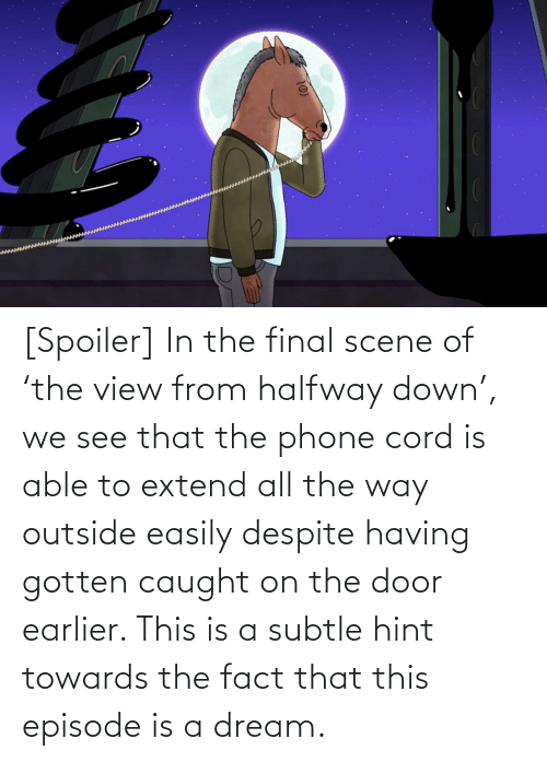 Final Scene: [Spoiler] In the final scene of 'the view from halfway down', we see that the phone cord is able to extend all the way outside easily despite having gotten caught on the door earlier. This is a subtle hint towards the fact that this episode is a dream.