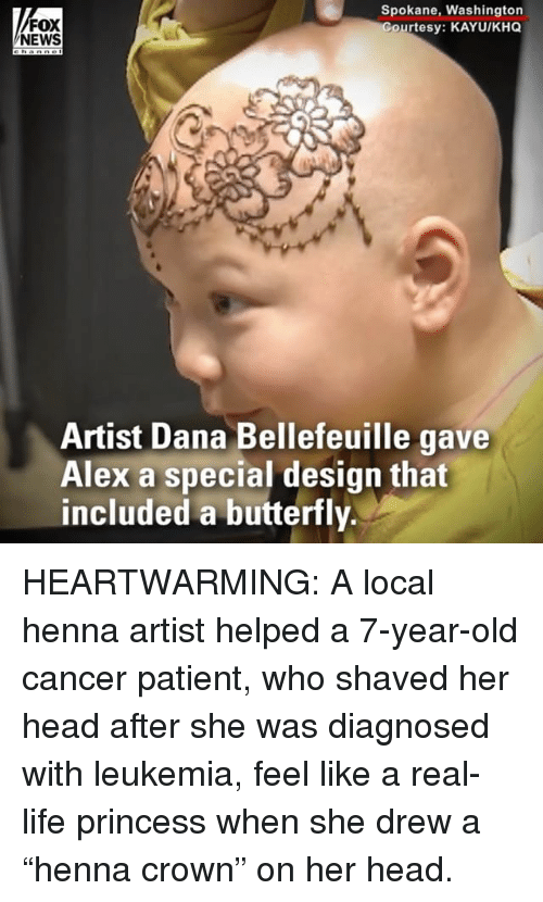 """Head, Life, and Memes: Spokane, Washington  Courtesy: KAYUIKH  FOX  NEWS  Artist Dana Bellefeuille gave  Alex a special design that  included a butterfly. HEARTWARMING: A local henna artist helped a 7-year-old cancer patient, who shaved her head after she was diagnosed with leukemia, feel like a real-life princess when she drew a """"henna crown"""" on her head."""