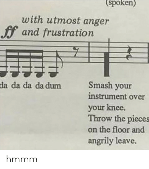 Smashing, Anger, and Hmmm: spoken)  with utmost anger  f and frustration  Smash your  instrument over  your knee.  Throw the pieces  on the floor and  angrily leave  da  da da da dum hmmm