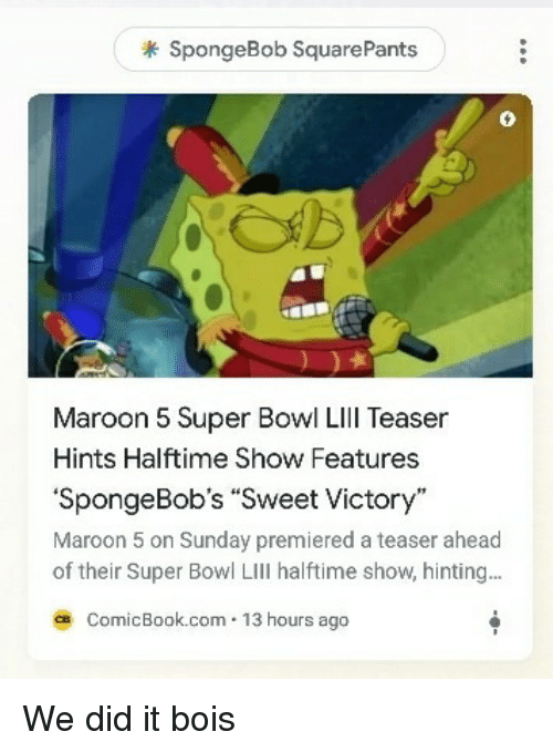 teaser: SpongeBob SquarePants  0  Maroon 5 Super Bowl Lll Teaser  Hints Halftime Show Features  SpongeBobs Sweet Victory  Maroon 5 on Sunday premiered a teaser ahead  of their Super Bowl LIll halftime show, hinting..  ce ComicBook.com 13 hours ago We did it bois