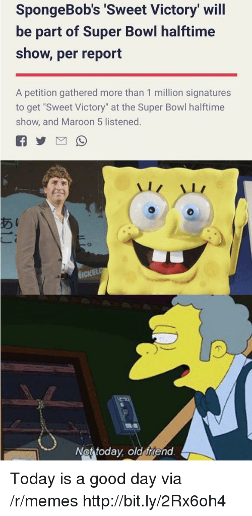 """Maroon 5: SpongeBob's 'Sweet Victory' will  be part of Super Bowl halftime  show, per report  A petition gathered more than 1 million signatures  to get """"Sweet Victory"""" at the Super Bowl halftime  show, and Maroon 5 listened.  Not today old friend Today is a good day via /r/memes http://bit.ly/2Rx6oh4"""