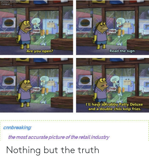 Truth: SPONGY MOMENTS  TUMBLR  CORSED  CASED  Read the sign.  Are you open?  CORSED  CUARED  l'l have a Krabby Patty Deluxe  and a double chili kelp fries.  cnnbreaking:  the most accurate picture of the retail industry Nothing but the truth