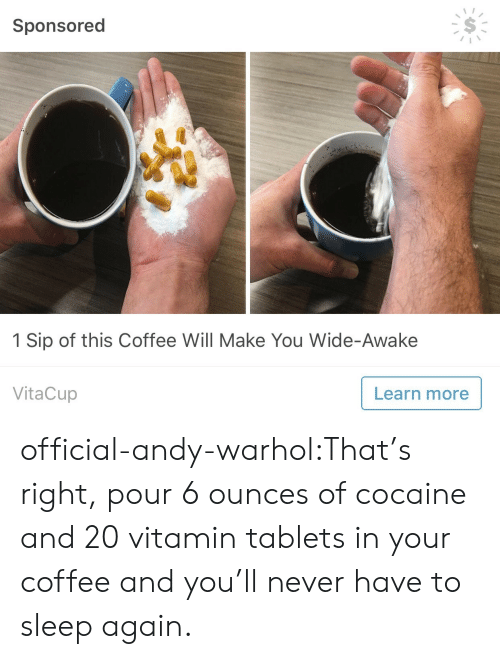 wide awake: Sponsored  1 Sip of this Coffee Will Make You Wide-Awake  VitaCup  Learn more official-andy-warhol:That's right, pour 6 ounces of cocaine and 20 vitamin tablets in your coffee and you'll never have to sleep again.