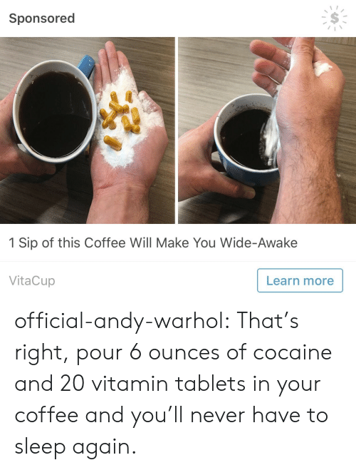 Andy Warhol: Sponsored  1 Sip of this Coffee Will Make You Wide-Awake  VitaCup  Learn more official-andy-warhol: That's right, pour 6 ounces of cocaine and 20 vitamin tablets in your coffee and you'll never have to sleep again.
