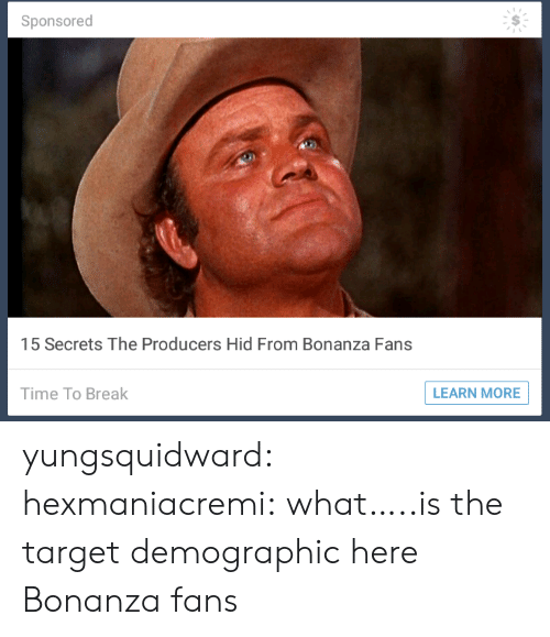 bonanza: Sponsored  15 Secrets The Producers Hid From Bonanza Fans  Time To Break  LEARN MORE  S yungsquidward:  hexmaniacremi: what…..is the target demographic here  Bonanza fans