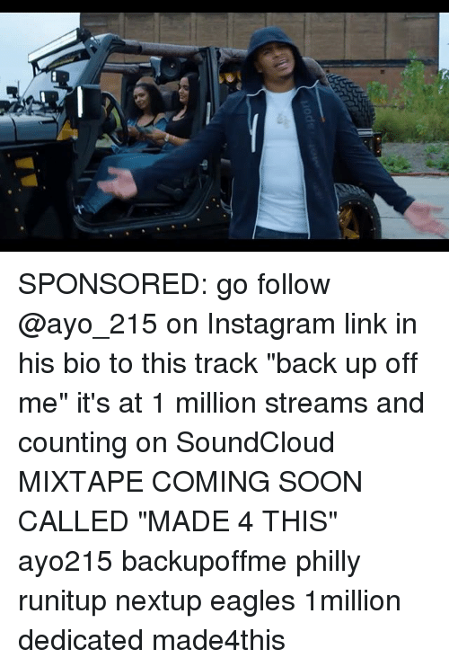 """Philadelphia Eagles, Instagram, and Memes: SPONSORED: go follow @ayo_215 on Instagram link in his bio to this track """"back up off me"""" it's at 1 million streams and counting on SoundCloud MIXTAPE COMING SOON CALLED """"MADE 4 THIS"""" ayo215 backupoffme philly runitup nextup eagles 1million dedicated made4this"""