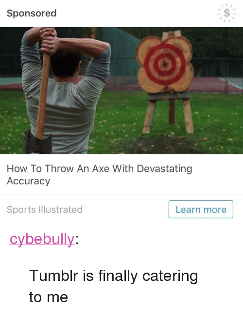 """Sports, Target, and Tumblr: Sponsored  How To Throw An Axe With Devastating  Accuracy  Sports Illustrated  Learn more <p><a href=""""http://cybebully.tumblr.com/post/158569670394/tumblr-is-finally-catering-to-me"""" class=""""tumblr_blog"""" target=""""_blank"""">cybebully</a>:</p><blockquote><p>Tumblr is finally catering to me</p></blockquote>"""