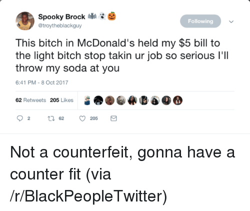 So Serious: Spooky Brock  @troytheblackguy  3 *  Following  This bitch in McDonald's held my $5 bill to  the light bitch stop takin ur job so serious I'lI  throw my soda at you  6:41 PM-8 Oct 2017  62 Retweets 205 LikesE6O <p>Not a counterfeit, gonna have a counter fit (via /r/BlackPeopleTwitter)</p>