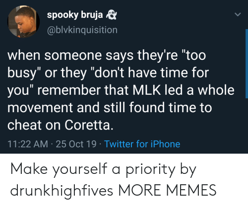 "cheat: spooky bruja  @blvkinquisition  when someone says they're ""too  busy"" or they ""don't have time for  you"" remember that MLK led a whole  movement and still found time to  cheat on Coretta.  11:22 AM 25 Oct 19 Twitter for iPhone Make yourself a priority by drunkhighfives MORE MEMES"