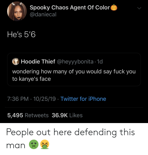 hoodie: Spooky Chaos Agent Of Color  @daniecal  He's 5'6  Hoodie Thief @heyyybonita 1d  wondering how many of you would say fuck you  to kanye's face  7:36 PM 10/25/19 Twitter for iPhone  5,495 Retweets 36.9K Likes People out here defending this man 🤢🤮