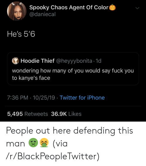 hoodie: Spooky Chaos Agent Of Color  @daniecal  He's 5'6  Hoodie Thief @heyyybonita 1d  wondering how many of you would say fuck you  to kanye's face  7:36 PM 10/25/19 Twitter for iPhone  5,495 Retweets 36.9K Likes People out here defending this man 🤢🤮 (via /r/BlackPeopleTwitter)