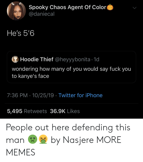 hoodie: Spooky Chaos Agent Of Color  @daniecal  He's 5'6  Hoodie Thief @heyyybonita 1d  wondering how many of you would say fuck you  to kanye's face  7:36 PM 10/25/19 Twitter for iPhone  5,495 Retweets 36.9K Likes People out here defending this man 🤢🤮 by Nasjere MORE MEMES