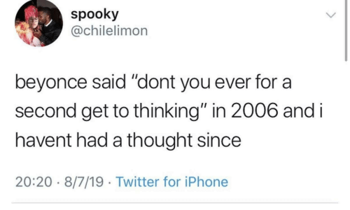 "Beyonce, Iphone, and Twitter: spooky  @chilelimon  beyonce said ""dont you ever for  second get to thinking"" in 2006 and i  havent had a thought since  20:20 8/7/19 Twitter for iPhone"