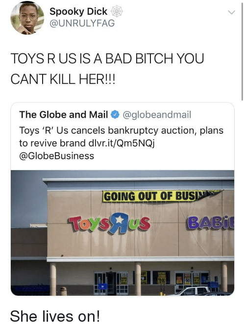 Bad, Bad Bitch, and Bitch: Spooky Dick  @UNRULYFAG  TOYS RUS IS A BAD BITCH YOU  CANT KILL HER!!!  The Globe and Mail@globeandmail  Toys 'R' Us cancels bankruptcy auction, plans  to revive brand dlvr.it/Qm5NQj  @GlobeBusiness  GOING OUT OF BUS  ToysAus BABi