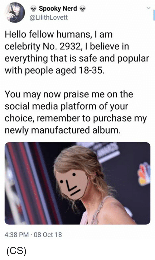 Hello, Memes, and Nerd: Spooky Nerd  @LilithLovett  Hello fellow humans, I am  celebrity No. 2932, I believe in  everything that is safe and popular  with people aged 18-35.  You may now praise me on the  social media platform of your  choice, remember to purchase my  newly manufactured album.  4:38 PM 08 Oct 18 (CS)
