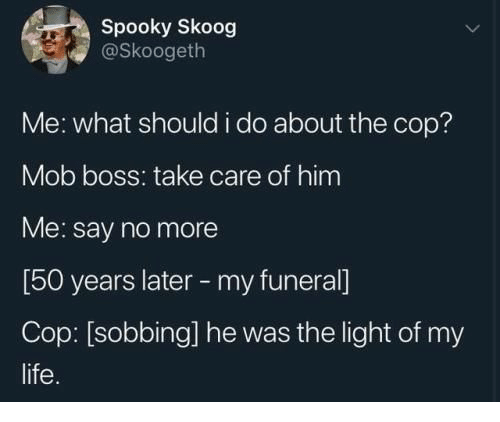 cop: Spooky Skoog  @Skoogeth  Me: what should i do about the cop?  Mob boss: take care of him  Me: say no more  [50 years later -my funeral]  Cop: [sobbing] he was the light of my  life