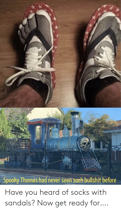 Sandals, Spooky, and Never: Spooky Thomas had never seen such bullshit before Have you heard of socks with sandals? Now get ready for….