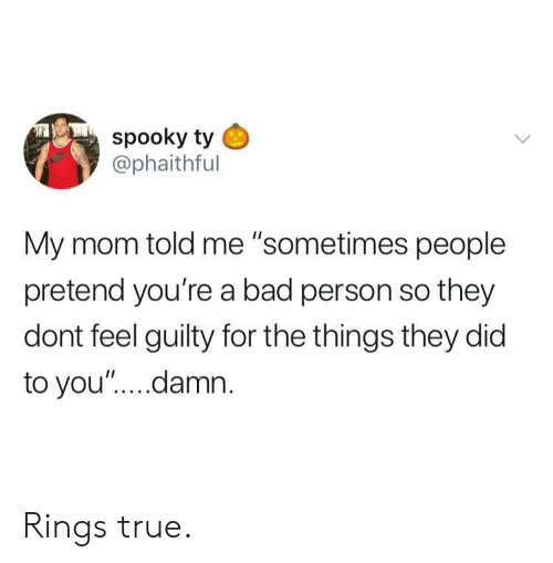 "Bad Person: spooky ty  @phaithful  My mom told me ""sometimes people  pretend you're a bad person so they  dont feel guilty for the things they did  to you"".... damn Rings true."