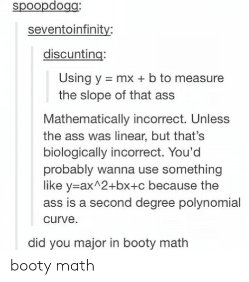 Majoring In: spoopdogg:  seventoinfinity:  discunting:  Using y mx b to measure  the slope of that ass  Mathematically incorrect. Unless  the ass was linear, but that's  biologically incorrect. You'd  probably wanna use something  like y-ax 2+bx+c because the  ass is a second degree polynomial  curve  did you major in booty math booty math
