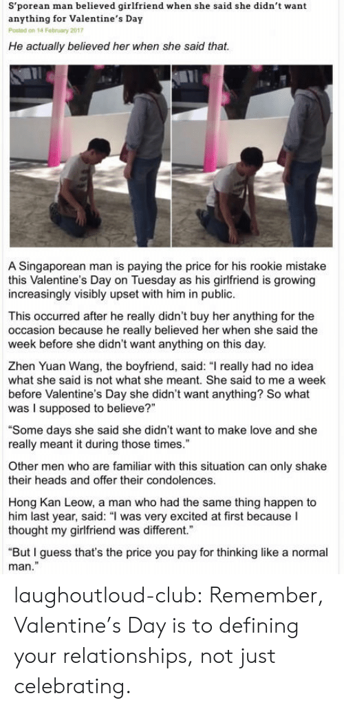 """Kan: S'porean man believed girlfriend when she said she didn't want  anything for Valentine's Day  Posted on 14 Febnuary 2017  He actually believed her when she said that.  A Singaporean man is paying the price for his rookie mistake  this Valentine's Day on Tuesday as his girlfriend is growing  increasingly visibly upset with him in public.  This occurred after he really didn't buy her anything for the  occasion because he really believed her when she said the  week before she didn't want anything on this day.  Zhen Yuan Wang, the boyfriend, said: """"I really had no idea  what she said is not what she meant. She said to me a week  before Valentine's Day she didn't want anything? So what  was I supposed to believe?""""  """"Some days she said she didn't want to make love and she  really meant it during those times.""""  Other men who are familiar with this situation can only shake  their heads and offer their condolences  Hong Kan Leow, a man who had the same thing happen to  him last year, said: """"l was very excited at first because I  thought my girlfriend was different.  """"But I guess that's the price you pay for thinking like a normal  man"""" laughoutloud-club:  Remember, Valentine's Day is to defining your relationships, not just celebrating."""