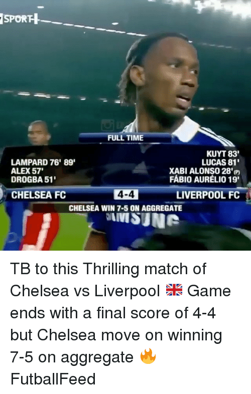 Chelsea Fc: SPORH  FULL TIME  KUYT 83'  LUCAS 81'  LAMPARD 76' 89'  ALEx 57'  XABI ALONSO 28'  FABIO AURELIO 19'  DROGBA 51'  4-4  LIVERPOOL FC  CHELSEA FC  CHELSEA WIN 7-5 ON AGGREGATE TB to this Thrilling match of Chelsea vs Liverpool 🇬🇧 Game ends with a final score of 4-4 but Chelsea move on winning 7-5 on aggregate 🔥 FutballFeed