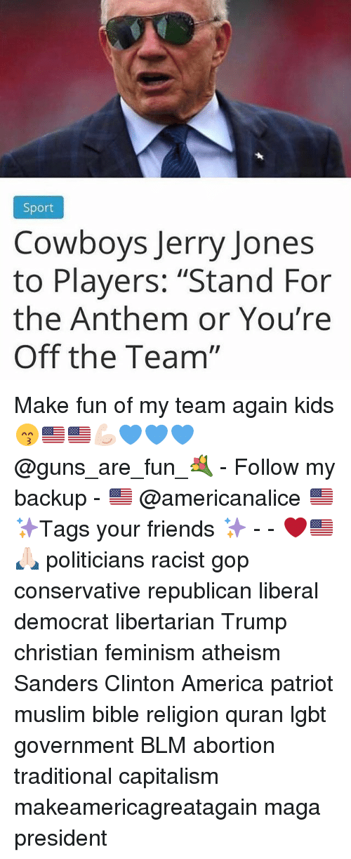 "Jerry Jones: Sport  Cowboys Jerry Jones  to Players: ""Stand For  the Anthem or You're  Off the Team"" Make fun of my team again kids 😙🇺🇸🇺🇸💪🏻💙💙💙 @guns_are_fun_💐 - Follow my backup - 🇺🇸 @americanalice 🇺🇸 ✨Tags your friends ✨ - - ❤️🇺🇸🙏🏻 politicians racist gop conservative republican liberal democrat libertarian Trump christian feminism atheism Sanders Clinton America patriot muslim bible religion quran lgbt government BLM abortion traditional capitalism makeamericagreatagain maga president"
