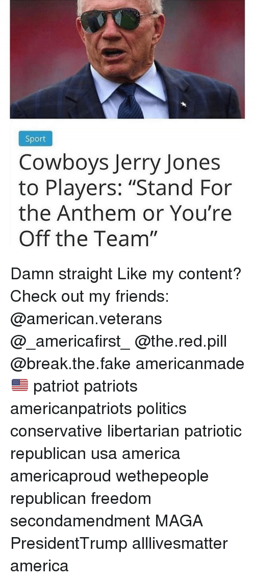 "Jerry Jones: Sport  Cowboys Jerry Jones  to Players: ""Stand For  the Anthem or You're  Off the Team"" Damn straight Like my content? Check out my friends: @american.veterans @_americafirst_ @the.red.pill @break.the.fake americanmade🇺🇸 patriot patriots americanpatriots politics conservative libertarian patriotic republican usa america americaproud wethepeople republican freedom secondamendment MAGA PresidentTrump alllivesmatter america"