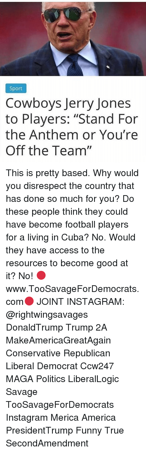 "Jerry Jones: Sport  Cowboys Jerry Jones  to Players: ""Stand For  the Anthem or You're  Off the Team"" This is pretty based. Why would you disrespect the country that has done so much for you? Do these people think they could have become football players for a living in Cuba? No. Would they have access to the resources to become good at it? No! 🔴www.TooSavageForDemocrats.com🔴 JOINT INSTAGRAM: @rightwingsavages DonaldTrump Trump 2A MakeAmericaGreatAgain Conservative Republican Liberal Democrat Ccw247 MAGA Politics LiberalLogic Savage TooSavageForDemocrats Instagram Merica America PresidentTrump Funny True SecondAmendment"