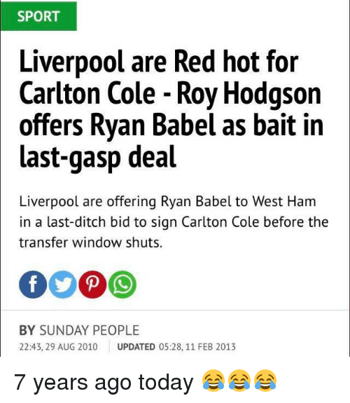 roy hodgson: SPORT  Liverpool are Red hot for  Carlton Cole - Roy Hodgson  offers Ryan Babel as bait in  last-gasp deal  Liverpool are offering Ryan Babel to West Ham  in a last-ditch bid to sign Carlton Cole before the  transfer window shuts  BY SUNDAY PEOPLE  22:43, 29 AUG 2010 UPDATED 05:28, 11 FEB 2013 7 years ago today 😂😂😂