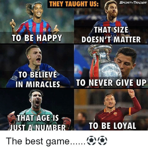 The Best Games: SPORT YTRADER  THEY TAUGHT US:  THAT SIZE  TO BE HAPPY  DOESN'T MATTER  TO BELIEVE  IN MIRACLES  TO NEVER GIVE UP  THAT AGE IS  JUST A NUMBER  TO BE LOYAL The best game......⚽️⚽️