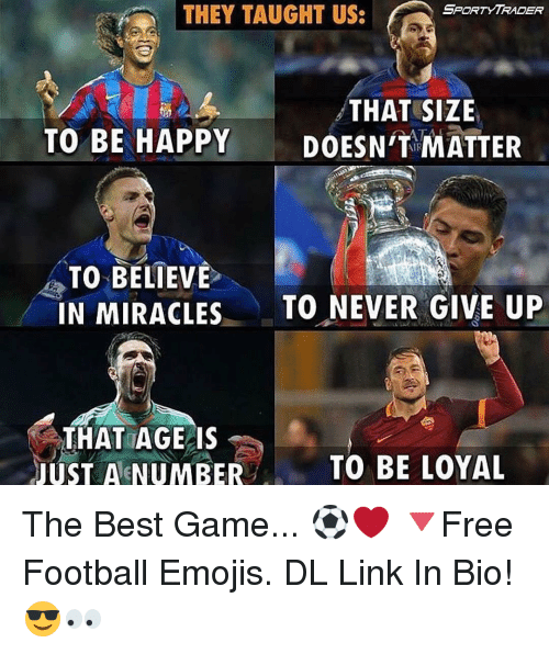 The Best Games: SPORT YTRADER  THEY TAUGHT US:  THAT SIZE  TO BE HAPPY  DOESN'T MATTER  TO BELIEVE  IN MIRACLES  TO NEVER GIVE UP  THAT AGE IS  JUST A NUMBER  TO BE LOYAL The Best Game... ⚽️❤️ 🔻Free Football Emojis. DL Link In Bio! 😎👀