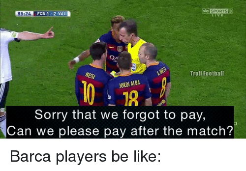 Jordi Alba: SPORTS 3  85:24  FCB 1 2 VAL  Troll Football  JORDI ALBA  Sorry that we forgot to pay,  Can we please pay after the match? Barca players be like: