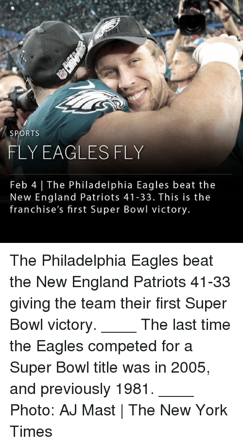 Mast: SPORTS  FLY EAGLESFLY  Feb 4 | The Philadelphia Eagles beat the  New England Patriots 41-33. This is the  franchise's first Super Bowl victory. The Philadelphia Eagles beat the New England Patriots 41-33 giving the team their first Super Bowl victory. ____ The last time the Eagles competed for a Super Bowl title was in 2005, and previously 1981. ____ Photo: AJ Mast | The New York Times