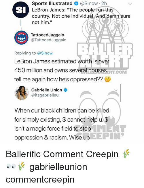 "Children, Gabrielle Union, and LeBron James: Sports lllustrated & @Slnow 2h  LeBron James: ""The people run this  country. Not one individual. And damn sure  not him.""  SI  TattooedJuggalo  @TattooedJuggalo  BALLER  Replying to @Slnow  LeBron James estimated worth is over  450 million and owns several houses  tell me again how he's oppressed??  ERT.COM  Gabrielle Union  @itsgabrielleu  When our black children can be killed  for simply existing, $ cannot help u.  isn't a magic force field to stopENT  oppression & racism. Wise up  EEPIN Ballerific Comment Creepin 🌾👀🌾 gabrielleunion commentcreepin"