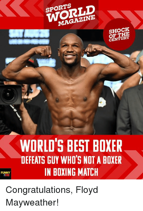 Sportsing: SPORTS  WORLD  MAGAZINE  SHOCK  OF THE  CENTURY  WORLD'S BEST BOXER  DEFEATS GUY WHO'S NOT A BOXER  IN BOXING MATCH  FU Congratulations, Floyd Mayweather!