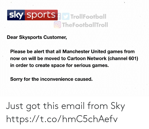 United: sportsD TrollFootball  O TheFootballTroll  sky  Dear Skysports Customer,  Please be alert that all Manchester United games from  now on will be moved to Cartoon Network (channel 601)  in order to create space for serious games.  Sorry for the inconvenience caused. Just got this email from Sky https://t.co/hmC5chAefv