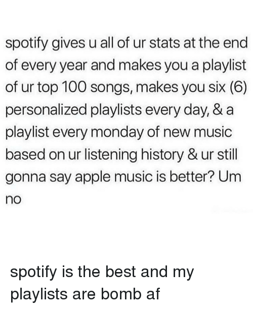 Apple Music: spotify gives u all of ur stats at the end  of every year and makes you a playlist  of ur top 100 songs, makes you six (6)  personalized playlists every day, & a  playlist every monday of new music  based on ur listening history & ur still  gonna say apple music is better? Um  no spotify is the best and my playlists are bomb af