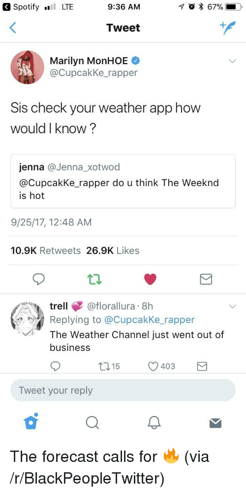 Weather Channel: Spotify LTE  9:36 AM  Tweet  Marilyn MonHOE  @CupcakKe_rapper  Sis check your weather app how  would I know?  jenna @Jenna_xotwod  @CupcakKe rapper do u think The Weeknd  is hot  9/25/17, 12:48 AM  10.9K Retweets 26.9K Likes  trell@florallura 8h  Replying to @Cupcakke rapper  The Weather Channel just went out of  business  15  403  )  Tweet your reply <p>The forecast calls for 🔥 (via /r/BlackPeopleTwitter)</p>