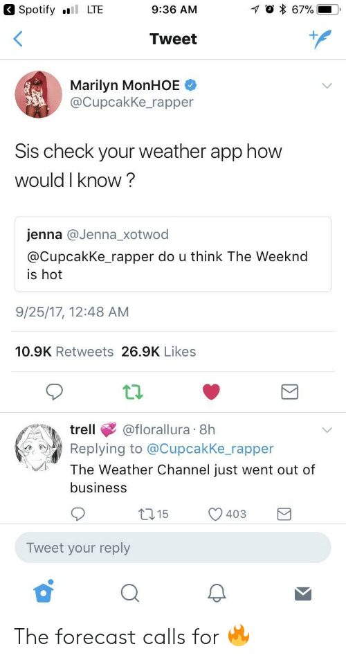 Weather Channel: Spotify LTE  9:36 AM  Tweet  Marilyn MonHOE  @CupcakKe_rapper  Sis check your weather app how  would I know?  jenna @Jenna_xotwod  @CupcakKe rapper do u think The Weeknd  is hot  9/25/17, 12:48 AM  10.9K Retweets 26.9K Likes  trell@florallura 8h  Replying to @Cupcakke rapper  The Weather Channel just went out of  business  15  403  )  Tweet your reply The forecast calls for 🔥