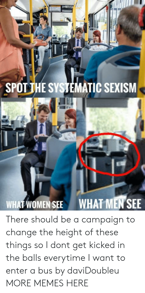 kicked in the balls: SPOTİHE SYSTEMATIC SEXISM  WHAT WOMEN SEE  WHAT MEN SEE There should be a campaign to change the height of these things so I dont get kicked in the balls everytime I want to enter a bus by daviDoubleu MORE MEMES HERE