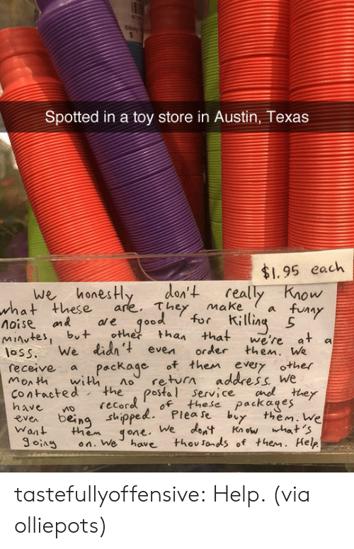 """austin texas: Spotted in a toy store in Austin, Texas  $1.95 each  we honesHy den't really Know  these are. They makea fuy  ол  what  V""""  noise on ae qood for ili  es, but othetthan that we're at a  loss. We lid' even order then. We  monh with no return address We  receive a Package of then evy other  contacted the postal service cnothey  ea being shippelPlease by them. We  Want them qone. We dont Knwhat 'S  SA en. We have thovsonds of them. Help  recoro of these packages  ng sthippe tastefullyoffensive: Help. (via olliepots)"""