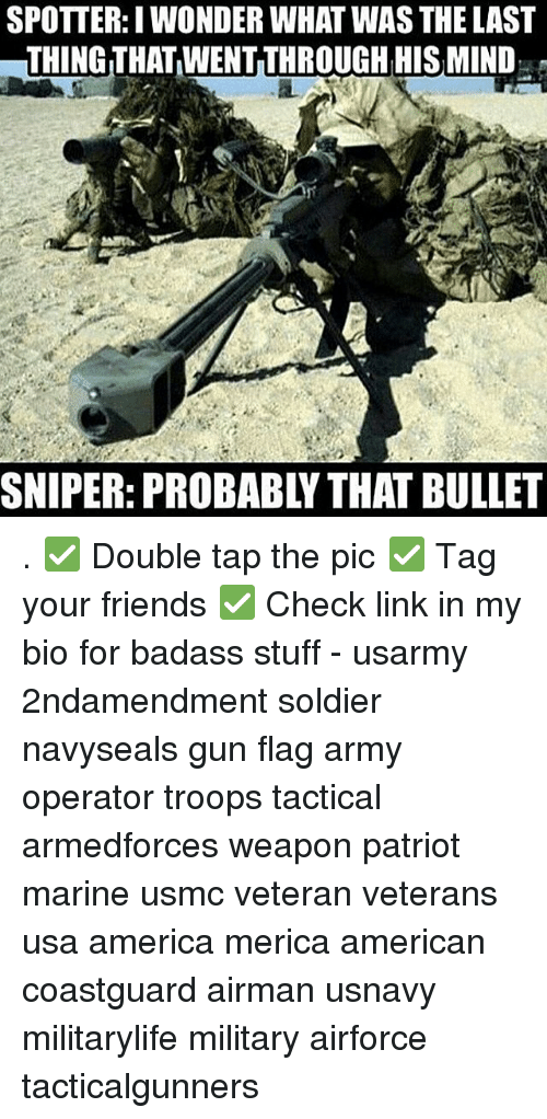 Bulletted: SPOTTER:I WONDER WHAT WAS THE LAST  THING THAT WENT THROUGH HIS MIND  SNIPER: PROBABLY THAT BULLET . ✅ Double tap the pic ✅ Tag your friends ✅ Check link in my bio for badass stuff - usarmy 2ndamendment soldier navyseals gun flag army operator troops tactical armedforces weapon patriot marine usmc veteran veterans usa america merica american coastguard airman usnavy militarylife military airforce tacticalgunners