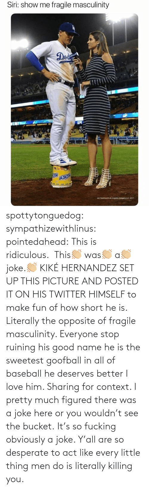 context: spottytonguedog:  sympathizewithlinus:   pointedahead: This is ridiculous.  This👏🏼 was👏🏼 a👏🏼 joke.👏🏼 KIKÉ HERNANDEZ SET UP THIS PICTURE AND POSTED IT ON HIS TWITTER HIMSELF to make fun of how short he is. Literally the opposite of fragile masculinity. Everyone stop ruining his good name he is the sweetest goofball in all of baseball he deserves better I love him.    Sharing for context. I pretty much figured there was a joke here or you wouldn't see the bucket.    It's so fucking obviously a joke. Y'all are so desperate to act like every little thing men do is literally killing you.