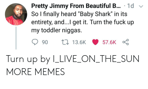 "Beautiful, Dank, and Memes: sPretty Jimmy From Beautiful B... 1d v  So I finally heard ""Baby Shark"" in its  entirety, and...I get it. Turn the fuck up  my toddler niggas.  90  13.5K  57.6K Turn up by I_LIVE_ON_THE_SUN MORE MEMES"