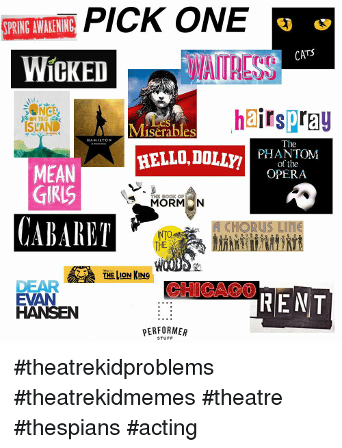 Cats, Hello, and The Lion King: SPRING AWAKENING  CATS  WICKED  WAITRESS  hairspray  ON THIS :  ISLAND  iLes  Miserables  HAMILTON  The  HELLO,DOLyPHANEOYM  of the  OPERA  MEAN  GIRIS  MORMON  CABARET  CHORUS Liffe  THE  THE LION KING  CHICAO0  DEAR  EVAN  HANSEN  PERFORMER  STUFF #theatrekidproblems #theatrekidmemes #theatre #thespians #acting