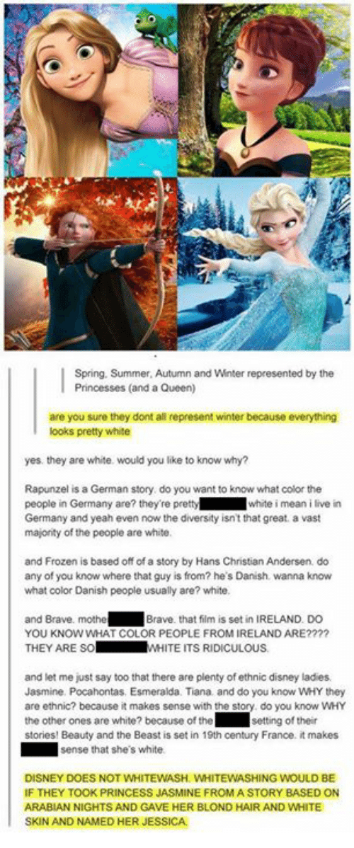 Disney, Frozen, and Memes: Spring, Summer, Autumn and Winter represented by the  Princesses (and a Queen)  are you sure they dont all represent winter because everything  ooks pretty white  yes. they are white. would you like to know why?  Rapunzel is a German story do you want to know what color the  people in Germany are? they're prettywhite i mean i live in  Germany and yeah even now the diversity isn't that great. a vast  majonity of the people are white  and Frozen is based off of a story by Hans Christian Andersen do  any of you know where that guy is from? he's Danish. wanna know  what color Danish people usually are? white.  and Brave. mothe  YOU KNOW WHAT COLOR PEOPLE FROM IRELAND ARE????  THEY ARE SoW  Brave. that film is set in IRELAND. DO  WHITE ITS RIDICULOUS  and let me just say too that there are plenty of ethnic disney ladies  Jasmine. Pocahontas. Esmeralda. Tiana and do you know WHY they  are ethnic? because it makes sense with the story do you know wHY  the other ones are white? because of the ' Ⅱ setting of their  stories! Beauty and the Beast is set in 19th century France. it makes  sense that she's white  DISNEY DOES NOT WHITEWASH. WHITEWASHING WOULD BE  IF THEY TOOK PRINCESS JASMINE FROMA STORY BASED ON  ARABIAN NIGHTS AND GAVE HER BLOND HAIR AND WHITE  SKIN AND NAMED HER JESSICA